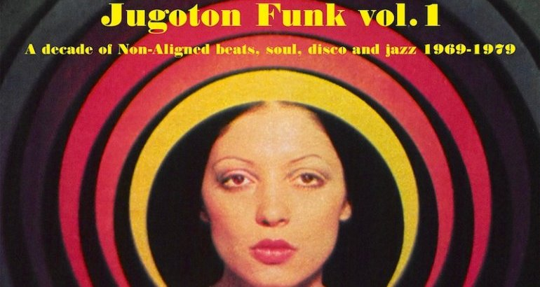 Jugoton Funk vol. 1 • A Decade Of Non-Aligned Beats, Soul, Disco And Jazz (1969-1979)